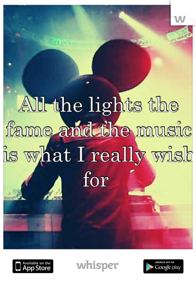 All the lights the fame and the music is what I really wish for