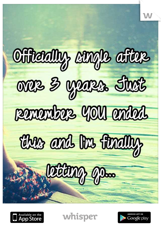 Officially single after over 3 years. Just remember YOU ended this and I'm finally letting go...