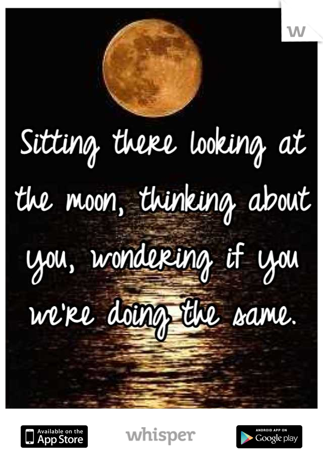 Sitting there looking at the moon, thinking about you, wondering if you we're doing the same.