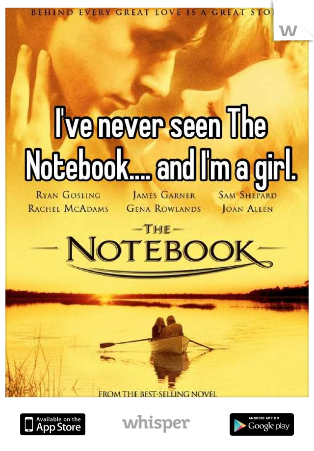 I've never seen The Notebook.... and I'm a girl.