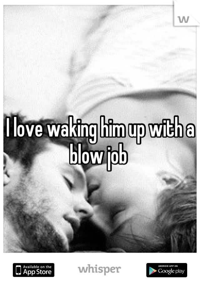 I love waking him up with a blow job