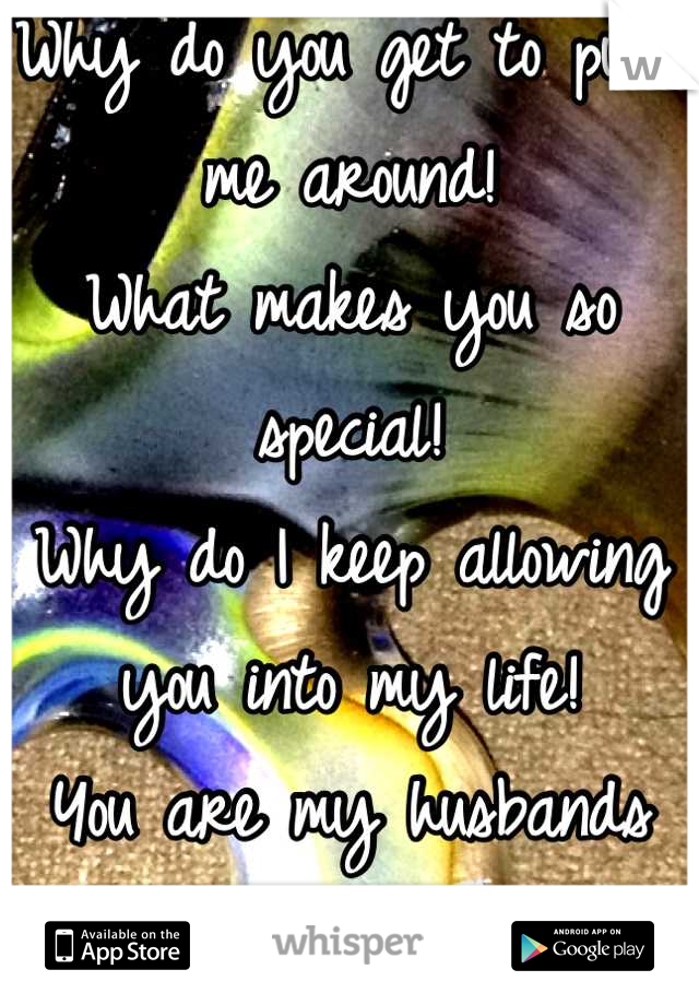 Why do you get to push me around! What makes you so special! Why do I keep allowing you into my life! You are my husbands sister! Not mine!!