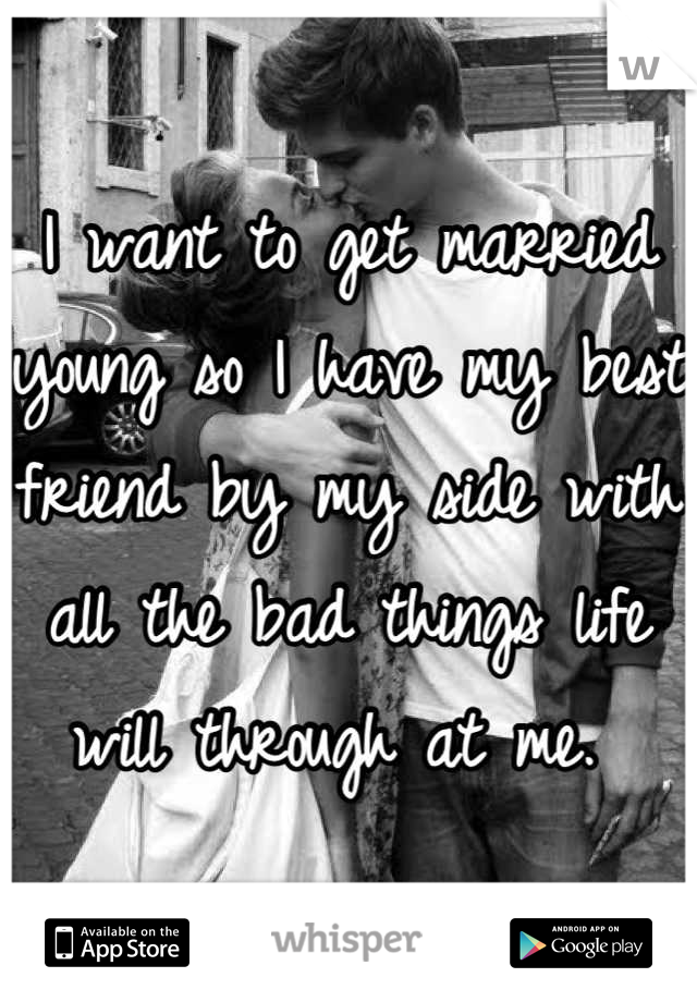 I want to get married young so I have my best friend by my side with all the bad things life will through at me.