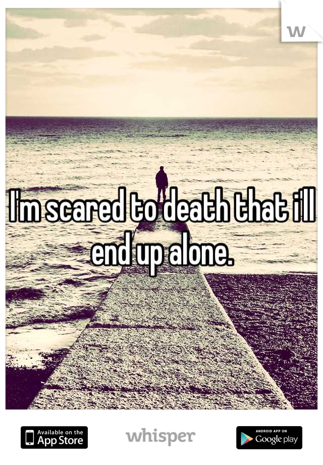 I'm scared to death that i'll end up alone.