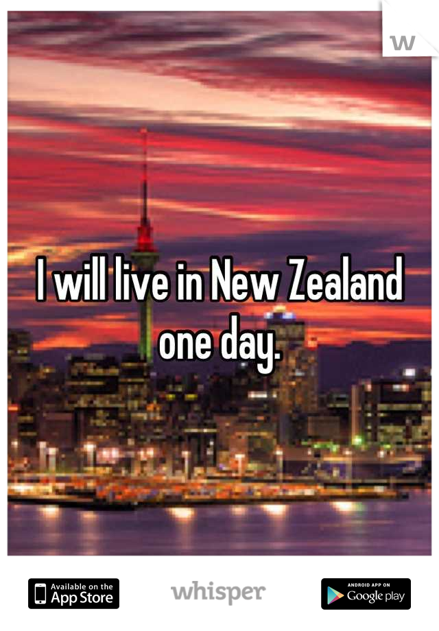 I will live in New Zealand one day.