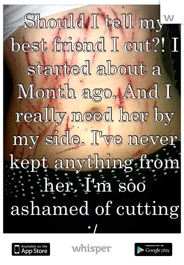 Should I tell my best friend I cut?! I started about a Month ago. And I really need her by my side. I've never kept anything from her. I'm soo ashamed of cutting :/
