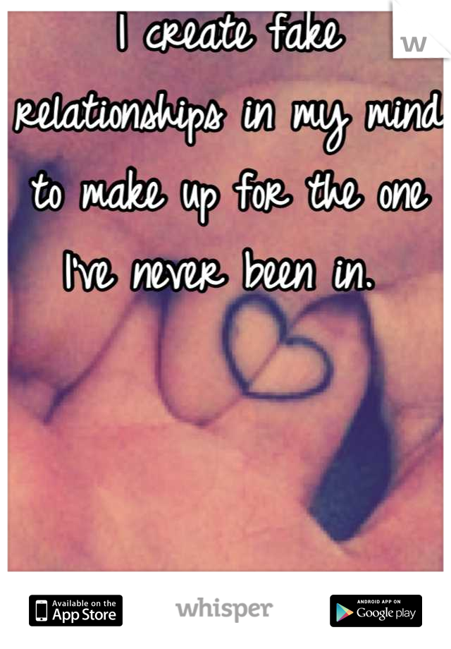 I create fake relationships in my mind to make up for the one I've never been in.