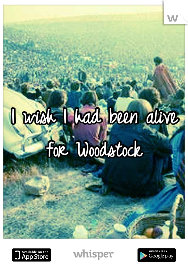 I wish I had been alive for Woodstock