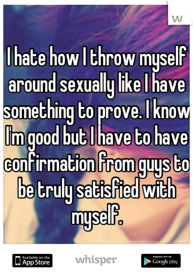 I hate how I throw myself around sexually like I have something to prove. I know I'm good but I have to have confirmation from guys to be truly satisfied with myself.