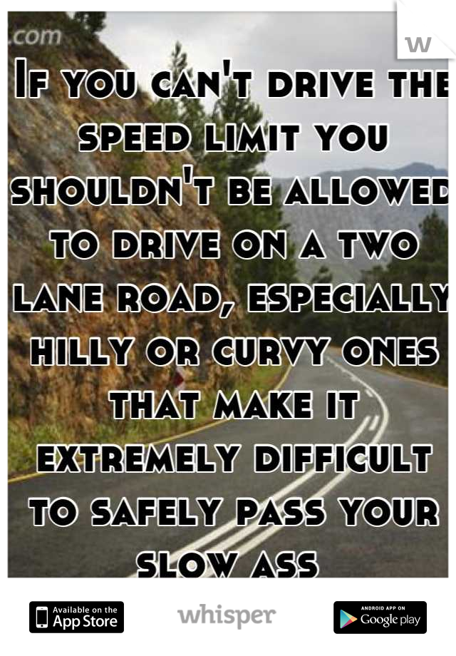 If you can't drive the speed limit you shouldn't be allowed to drive on a two lane road, especially hilly or curvy ones that make it extremely difficult to safely pass your slow ass