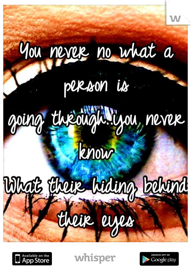 You never no what a person is  going through..you never know  What their hiding behind their eyes