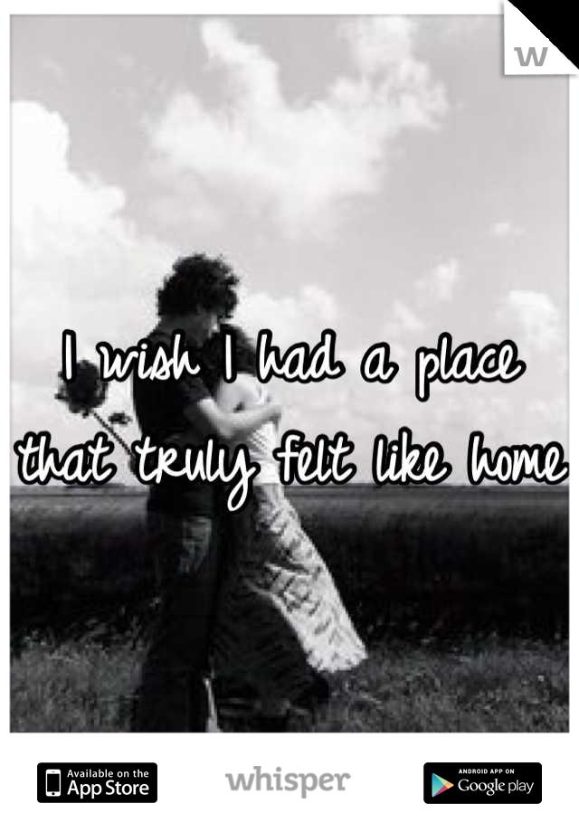 I wish I had a place that truly felt like home