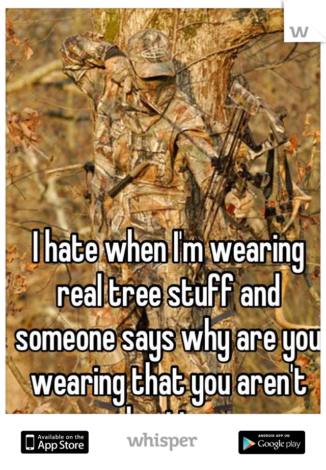 I hate when I'm wearing real tree stuff and someone says why are you wearing that you aren't hunting