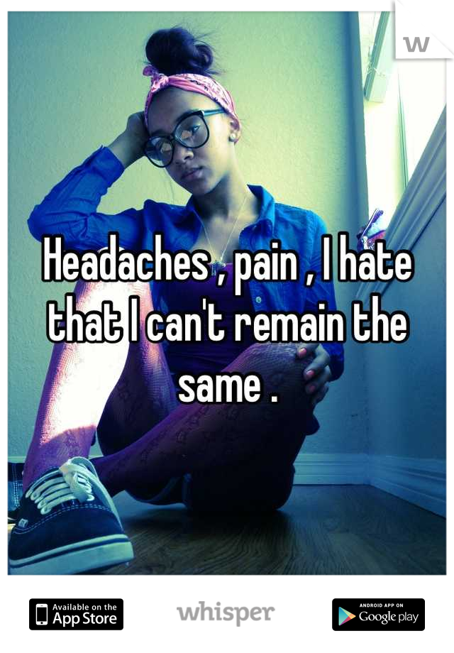 Headaches , pain , I hate that I can't remain the same .