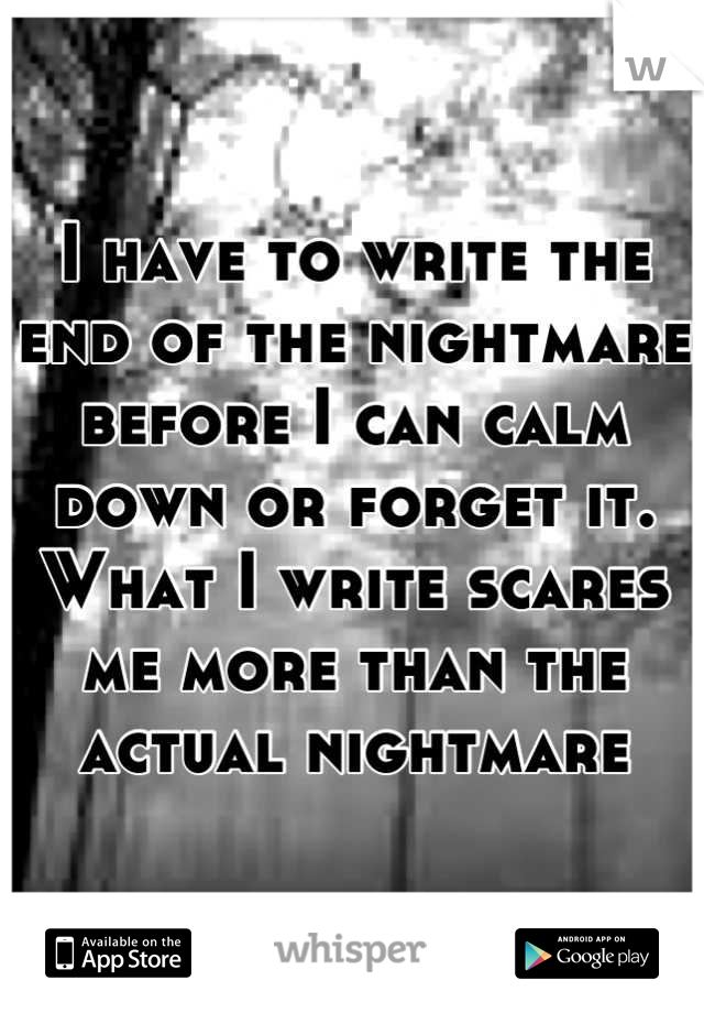 I have to write the end of the nightmare before I can calm down or forget it. What I write scares me more than the actual nightmare