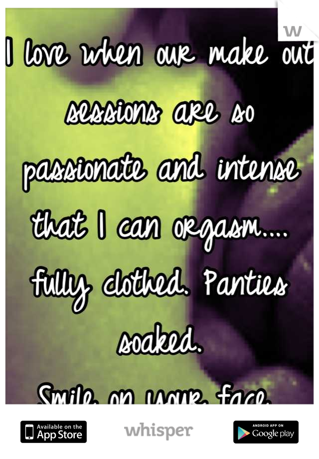 I love when our make out sessions are so passionate and intense that I can orgasm.... fully clothed. Panties soaked.  Smile on your face