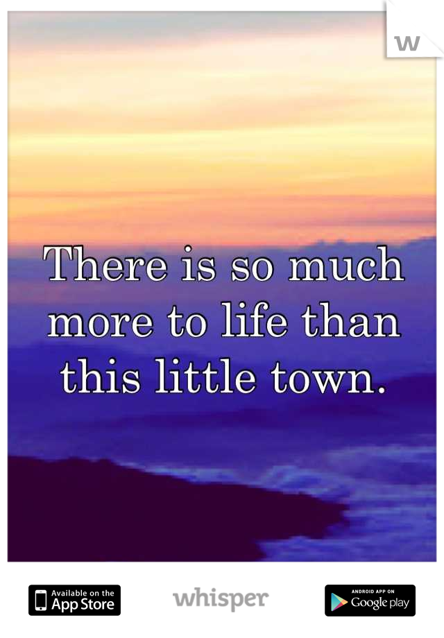 There is so much more to life than this little town.
