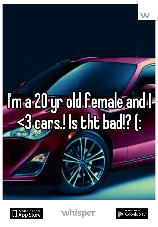 I'm a 20 yr old female and I <3 cars.! Is tht bad!? (: