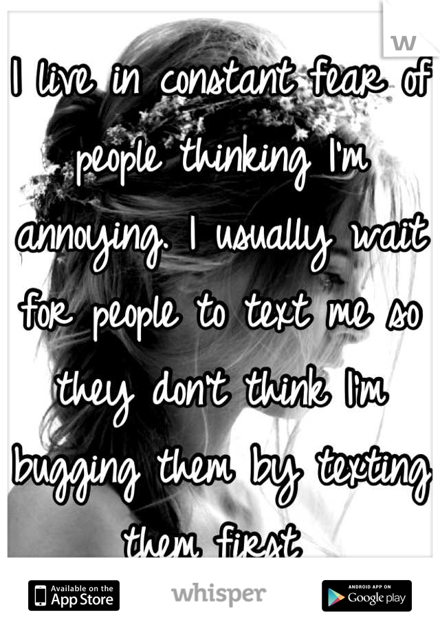 I live in constant fear of people thinking I'm annoying. I usually wait for people to text me so they don't think I'm bugging them by texting them first