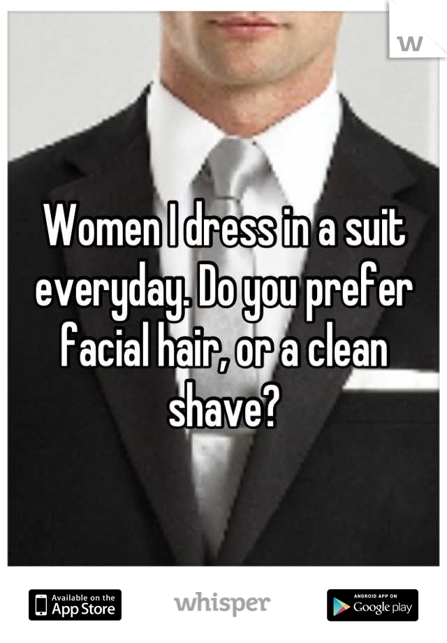 Women I dress in a suit everyday. Do you prefer facial hair, or a clean shave?