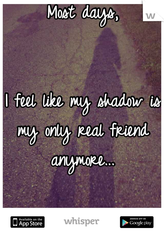 Most days,   I feel like my shadow is my only real friend anymore...