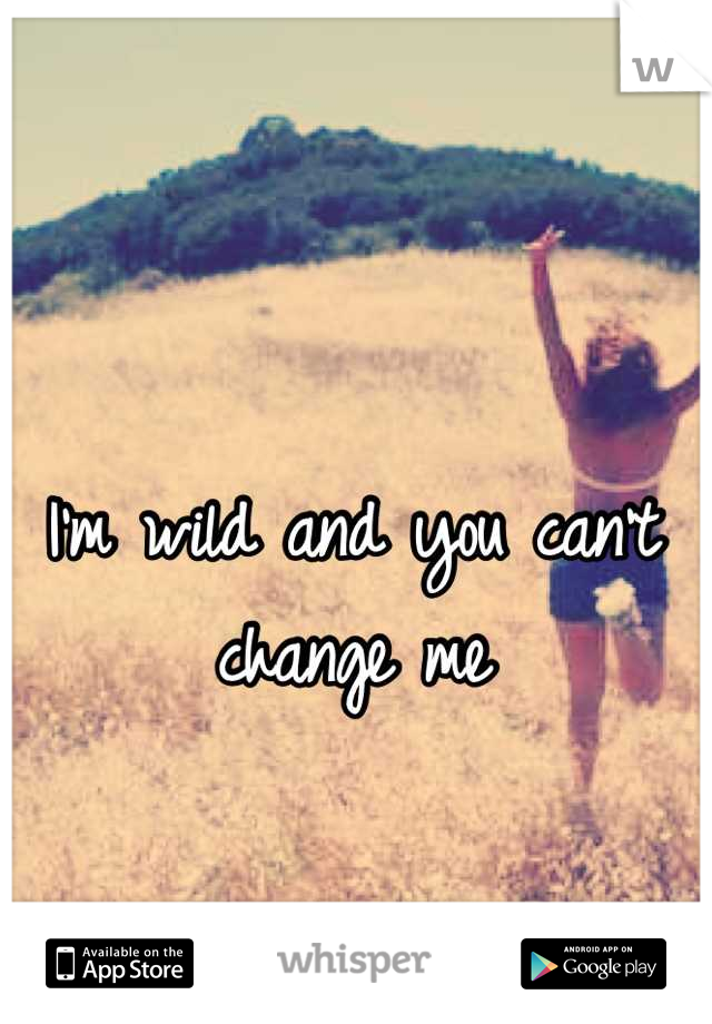 I'm wild and you can't change me
