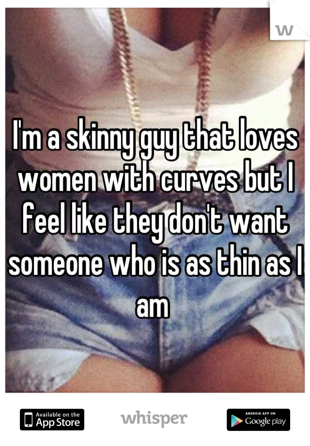 I'm a skinny guy that loves women with curves but I feel like they don't want someone who is as thin as I am