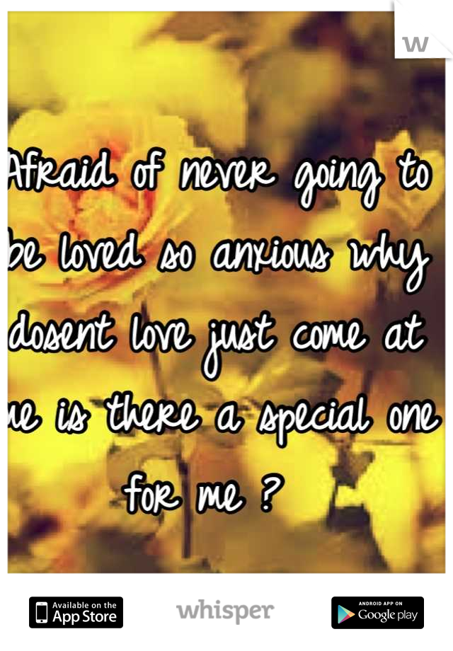 Afraid of never going to be loved so anxious why dosent love just come at me is there a special one for me ?