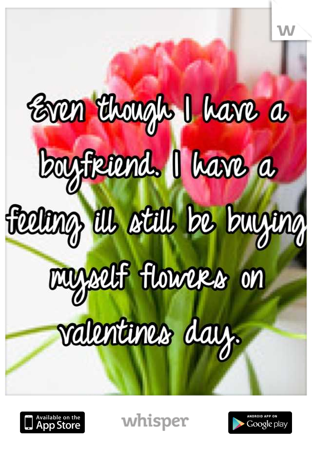 Even though I have a boyfriend. I have a feeling ill still be buying myself flowers on valentines day.