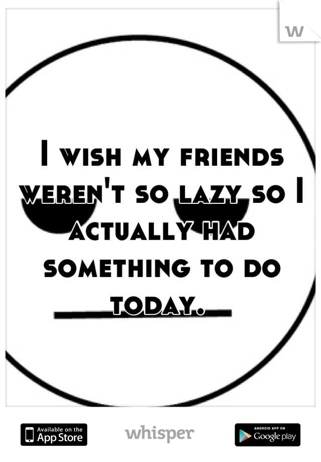 I wish my friends weren't so lazy so I actually had something to do today.