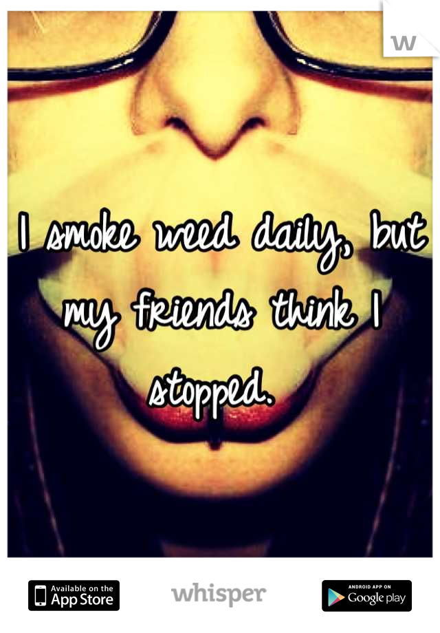 I smoke weed daily, but my friends think I stopped.