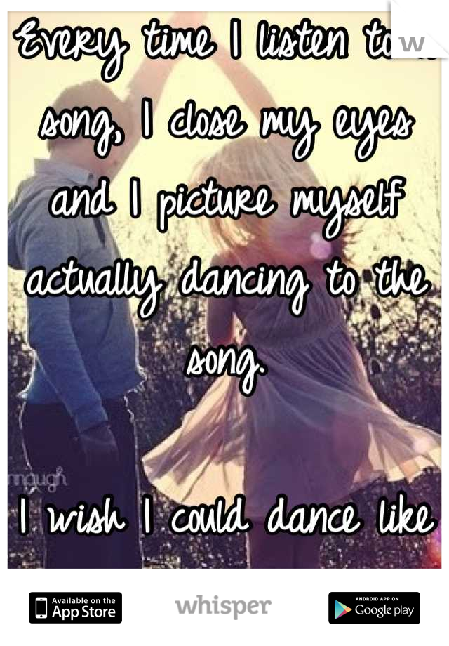 Every time I listen to a song, I close my eyes and I picture myself actually dancing to the song.  I wish I could dance like that on real life.