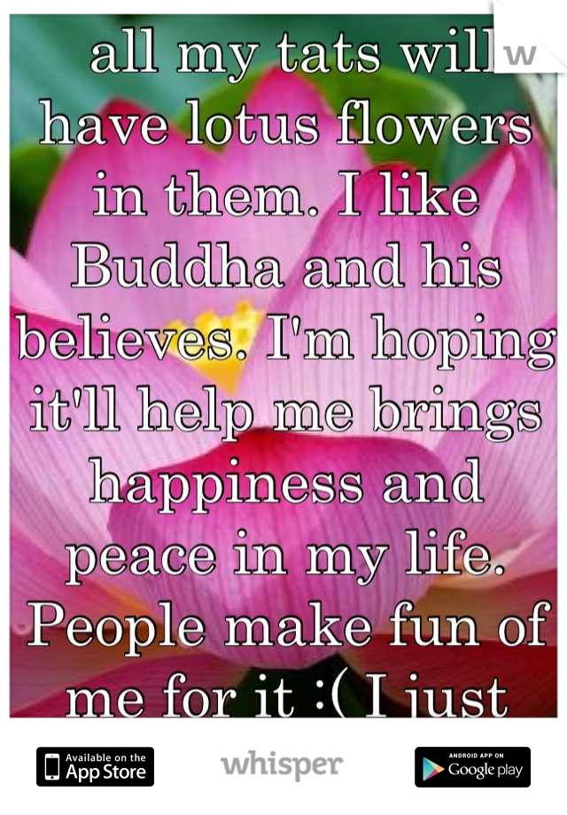 all my tats will have lotus flowers in them. I like Buddha and his believes. I'm hoping it'll help me brings happiness and peace in my life. People make fun of me for it :( I just want to be at peace.