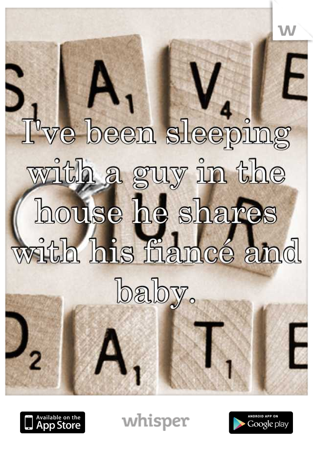 I've been sleeping with a guy in the house he shares with his fiancé and baby.