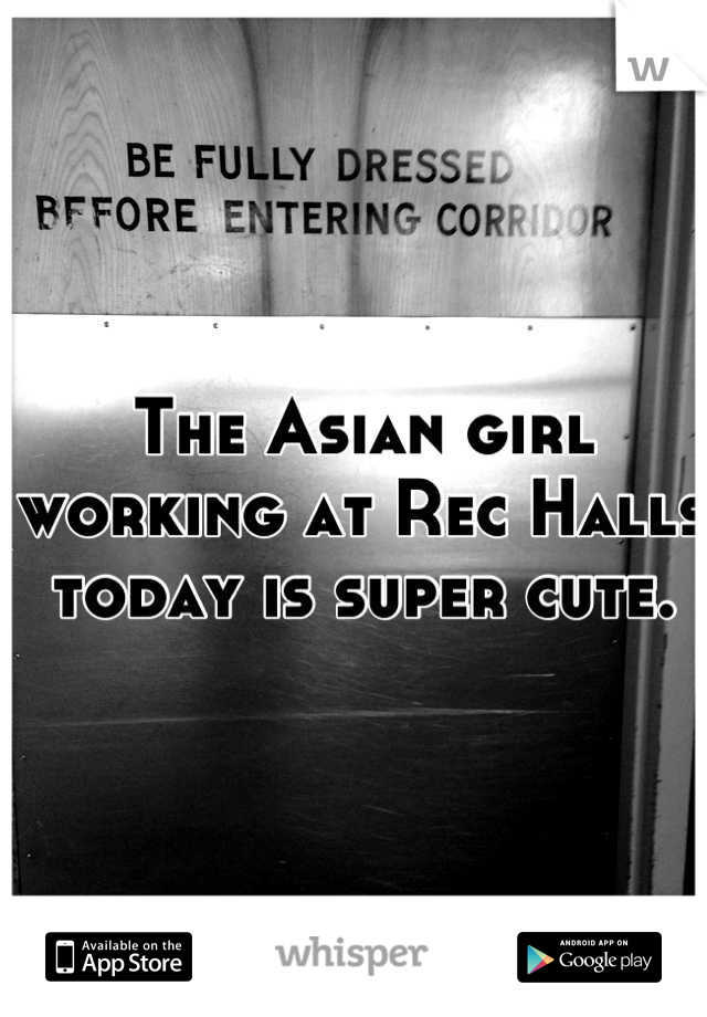The Asian girl working at Rec Halls today is super cute.