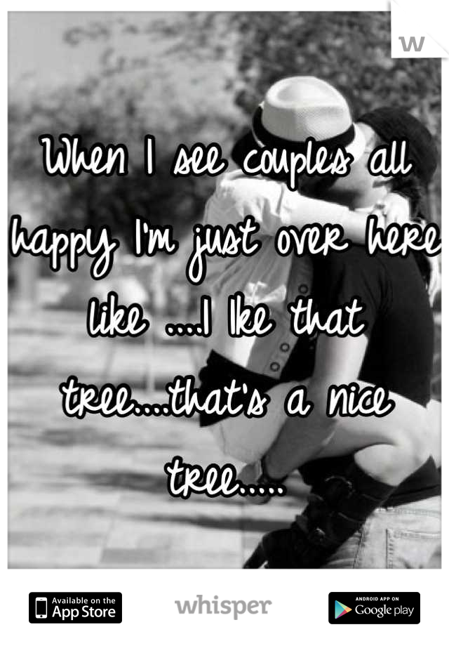 When I see couples all happy I'm just over here like ....I Ike that tree....that's a nice tree.....