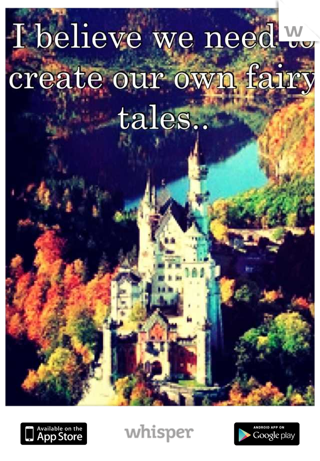 I believe we need to create our own fairy tales..