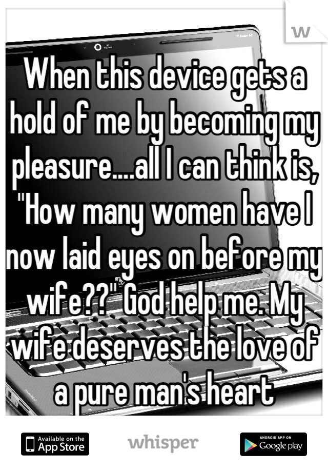 """When this device gets a hold of me by becoming my pleasure....all I can think is, """"How many women have I now laid eyes on before my wife??"""" God help me. My wife deserves the love of a pure man's heart"""