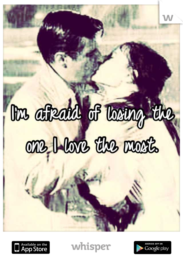 I'm afraid of losing the one I love the most.