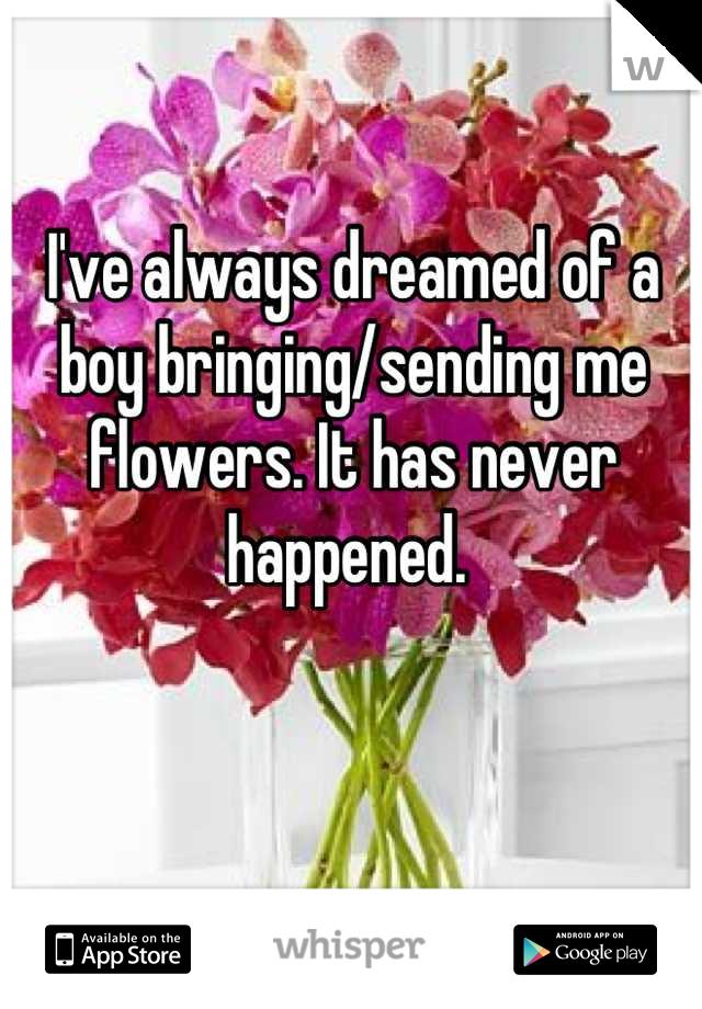 I've always dreamed of a boy bringing/sending me flowers. It has never happened.