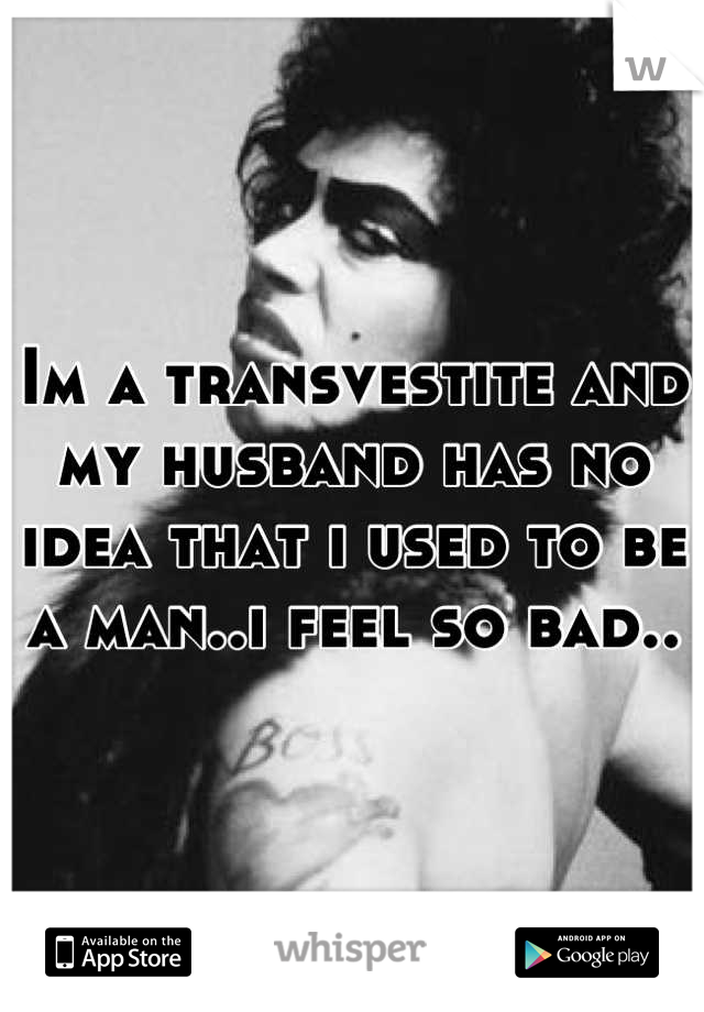 Im a transvestite and my husband has no idea that i used to be a man..i feel so bad..