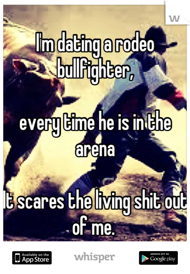 I'm dating a rodeo bullfighter,   every time he is in the arena   It scares the living shit out of me.