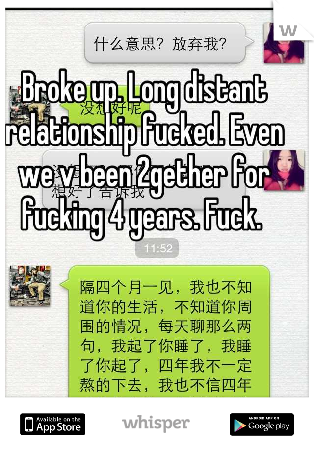 Broke up. Long distant relationship fucked. Even we v been 2gether for fucking 4 years. Fuck.