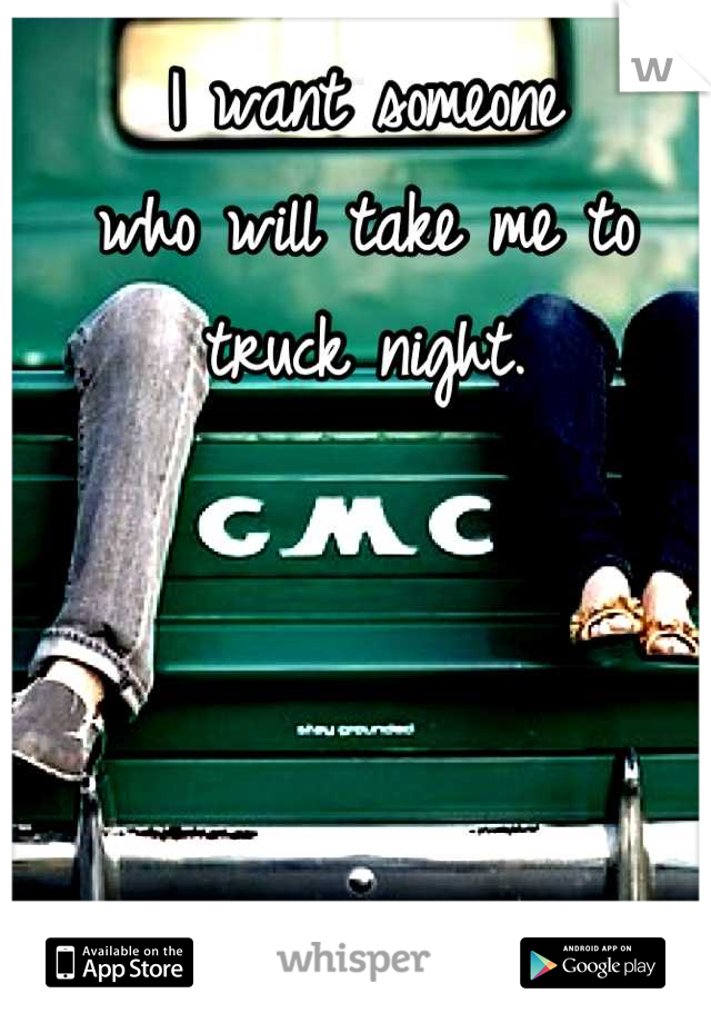 I want someone who will take me to truck night.
