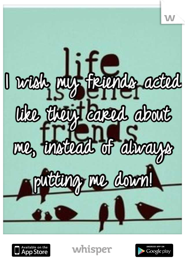 I wish my friends acted like they cared about me, instead of always putting me down!