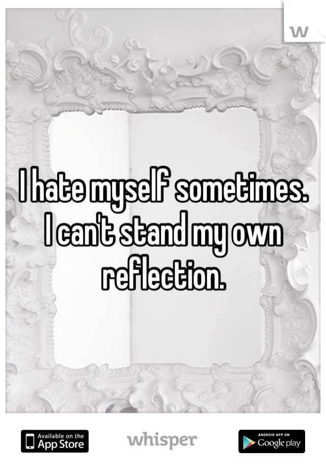 I hate myself sometimes.  I can't stand my own reflection.