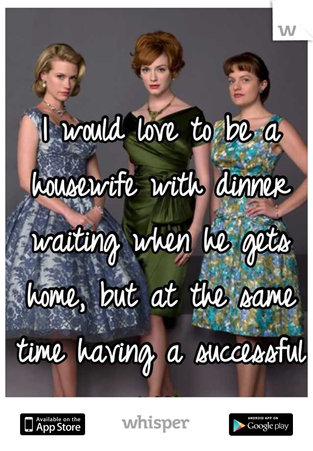 I would love to be a housewife with dinner waiting when he gets home, but at the same time having a successful career.