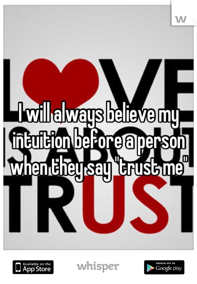 "I will always believe my intuition before a person when they say ""trust me"""