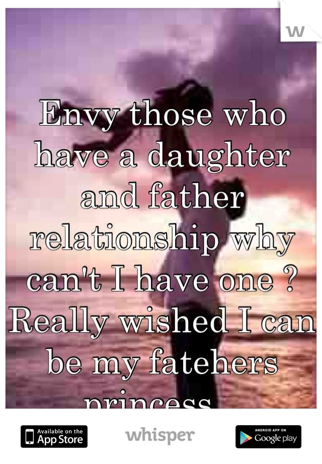 Envy those who have a daughter and father relationship why can't I have one ? Really wished I can be my fatehers princess .