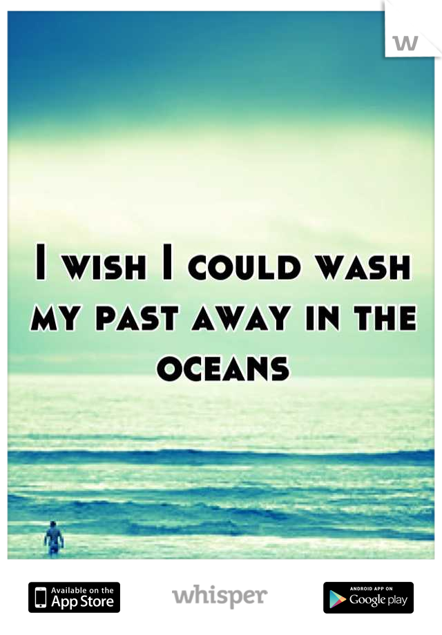 I wish I could wash my past away in the oceans